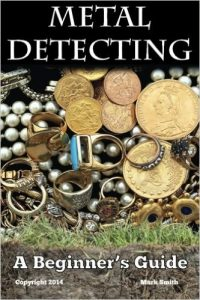 Cover of the Book Metal Detecting A Beginner's Guide to Mastering the Greatest Hobby In the World